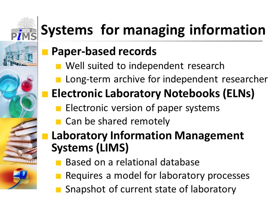 ■ Paper-based records ■ Well suited to independent research ■ Long-term archive for independent researcher ■ Electronic Laboratory Notebooks (ELNs) ■ Electronic version of paper systems ■ Can be shared remotely ■ Laboratory Information Management Systems (LIMS) ■ Based on a relational database ■ Requires a model for laboratory processes ■ Snapshot of current state of laboratory Systems for managing information