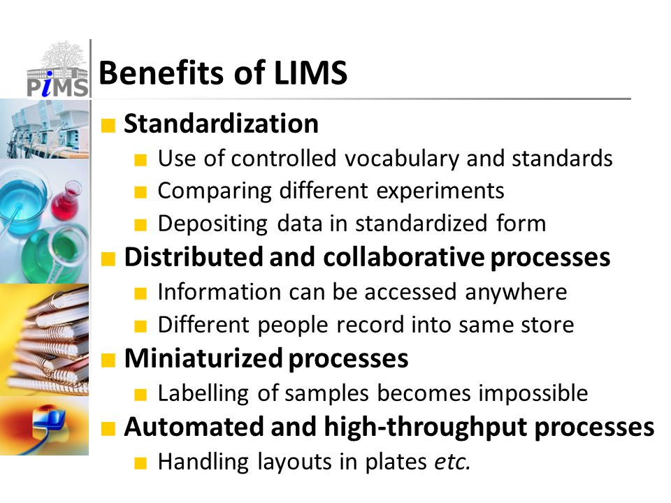Benefits of LIMS ■ Standardization ■ Use of controlled vocabulary and standards ■ Comparing different experiments ■ Depositing data in standardized form ■ Distributed and collaborative processes ■ Information can be accessed anywhere ■ Different people record into same store ■ Miniaturized processes ■ Labelling of samples becomes impossible ■ Automated and high-throughput processes ■ Handling layouts in plates etc.