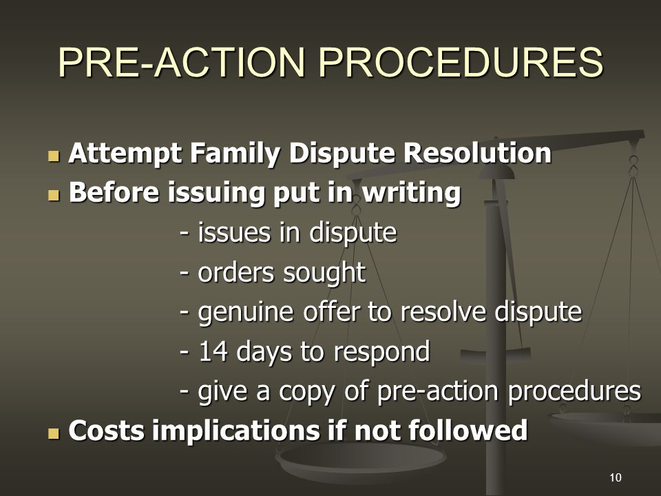 10 PRE-ACTION PROCEDURES Attempt Family Dispute Resolution Attempt Family Dispute Resolution Before issuing put in writing Before issuing put in writing - issues in dispute - orders sought - genuine offer to resolve dispute - 14 days to respond - give a copy of pre-action procedures Costs implications if not followed Costs implications if not followed