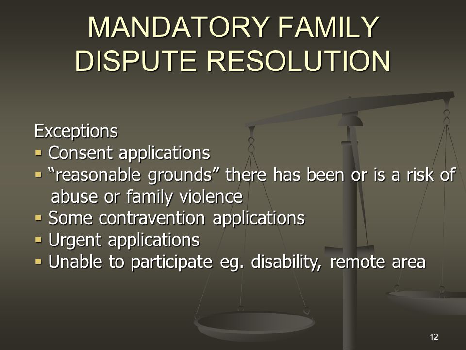 "12 MANDATORY FAMILY DISPUTE RESOLUTION Exceptions  Consent applications  ""reasonable grounds"" there has been or is a risk of abuse or family violenc"