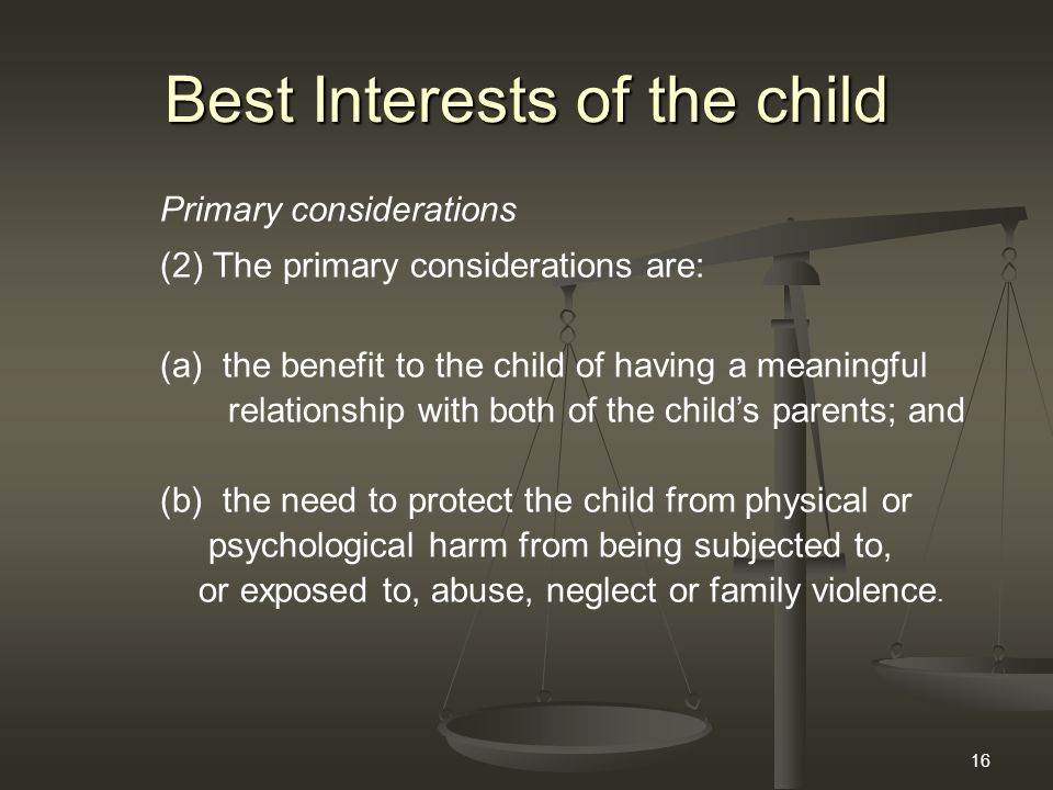 16 Best Interests of the child Primary considerations (2)The primary considerations are: (a) the benefit to the child of having a meaningful relations