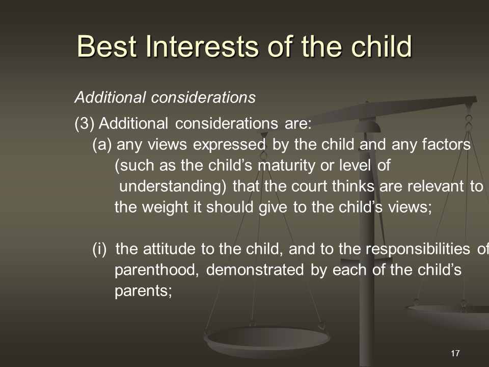 17 Best Interests of the child Additional considerations (3)Additional considerations are: (a) any views expressed by the child and any factors (such as the child's maturity or level of understanding) that the court thinks are relevant to the weight it should give to the child's views; (i) the attitude to the child, and to the responsibilities of parenthood, demonstrated by each of the child's parents;