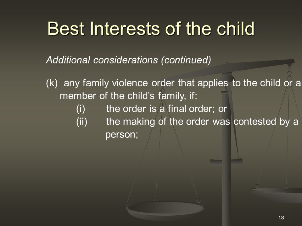 18 Best Interests of the child Additional considerations (continued) (k) any family violence order that applies to the child or a member of the child'