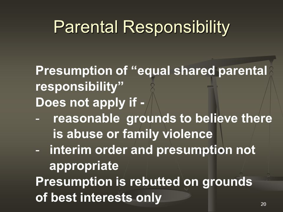 20 Parental Responsibility Presumption of equal shared parental responsibility Does not apply if - - reasonable grounds to believe there is abuse or family violence -interim order and presumption not appropriate Presumption is rebutted on grounds of best interests only