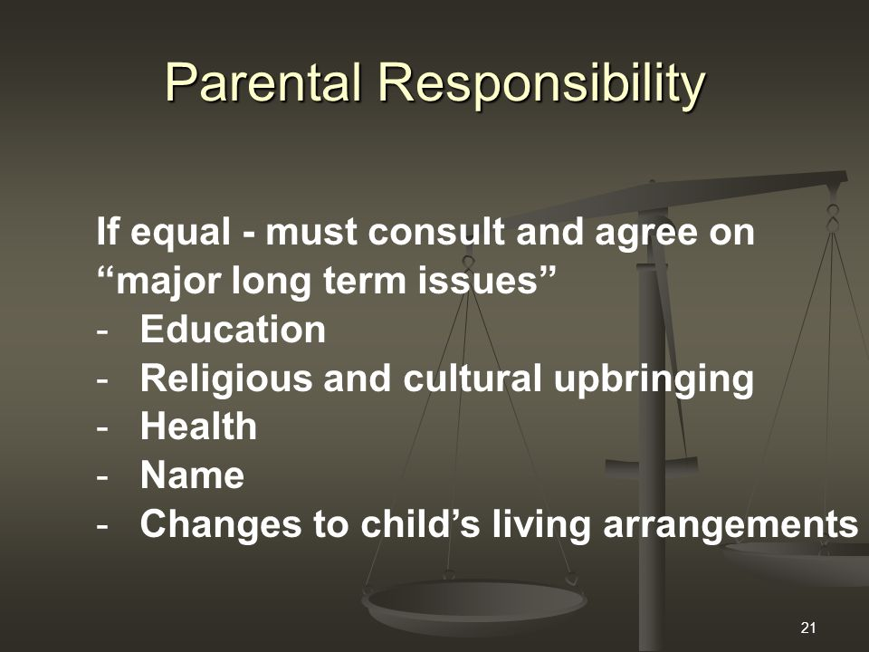 21 Parental Responsibility If equal - must consult and agree on major long term issues -Education -Religious and cultural upbringing -Health -Name -Changes to child's living arrangements