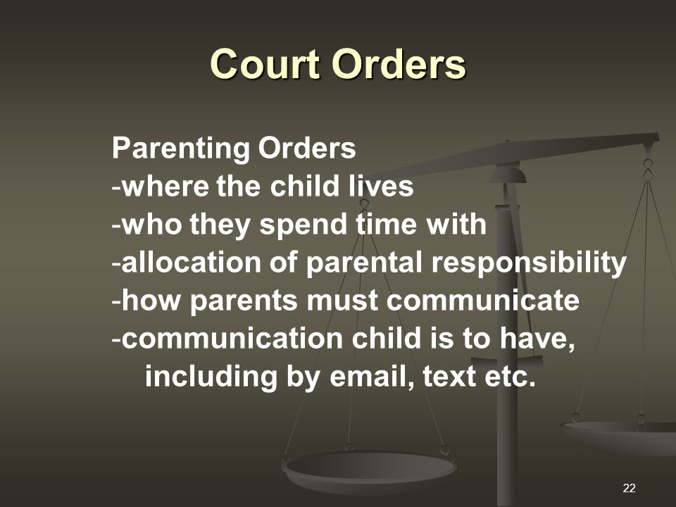 22 Court Orders Parenting Orders -where the child lives -who they spend time with -allocation of parental responsibility -how parents must communicate