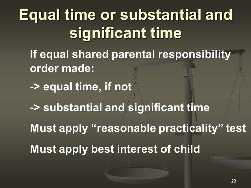 23 Equal time or substantial and significant time If equal shared parental responsibility order made: -> equal time, if not -> substantial and signifi
