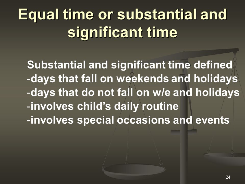24 Equal time or substantial and significant time Substantial and significant time defined -days that fall on weekends and holidays -days that do not