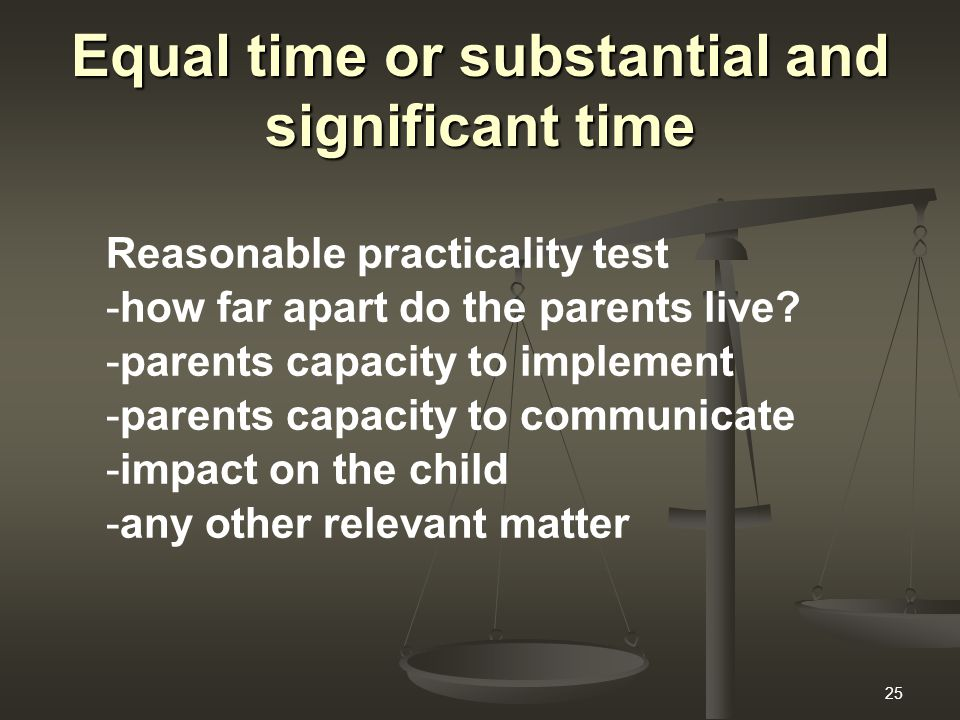 25 Equal time or substantial and significant time Reasonable practicality test -how far apart do the parents live? -parents capacity to implement -par