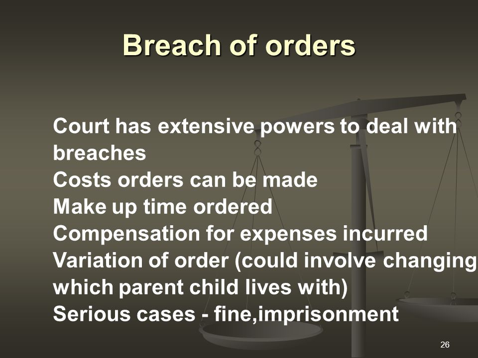 26 Breach of orders Court has extensive powers to deal with breaches Costs orders can be made Make up time ordered Compensation for expenses incurred Variation of order (could involve changing which parent child lives with) Serious cases - fine,imprisonment