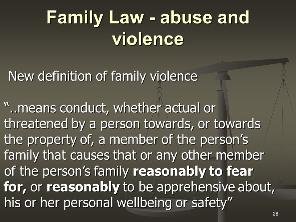28 Family Law - abuse and violence New definition of family violence New definition of family violence ..means conduct, whether actual or ..means conduct, whether actual or threatened by a person towards, or towards threatened by a person towards, or towards the property of, a member of the person's the property of, a member of the person's family that causes that or any other member family that causes that or any other member of the person's family reasonably to fear of the person's family reasonably to fear for, or reasonably to be apprehensive about, for, or reasonably to be apprehensive about, his or her personal wellbeing or safety his or her personal wellbeing or safety