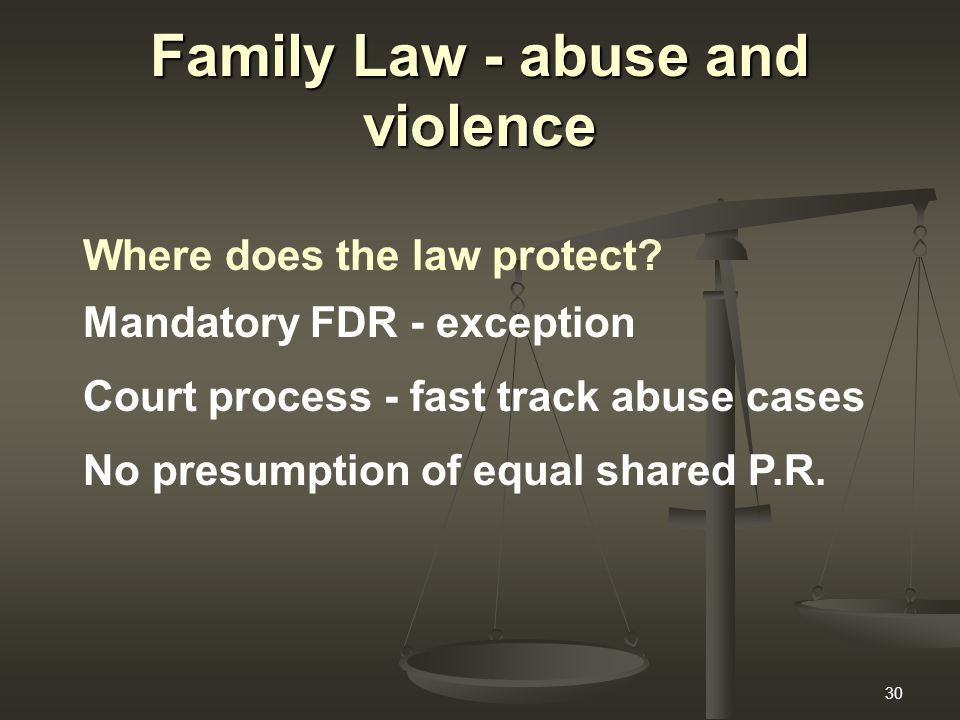 30 Family Law - abuse and violence Where does the law protect? Mandatory FDR - exception Court process - fast track abuse cases No presumption of equa