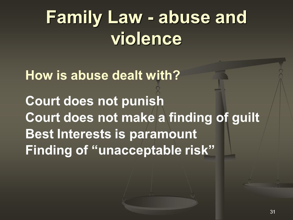 31 Family Law - abuse and violence How is abuse dealt with? Court does not punish Court does not make a finding of guilt Best Interests is paramount F