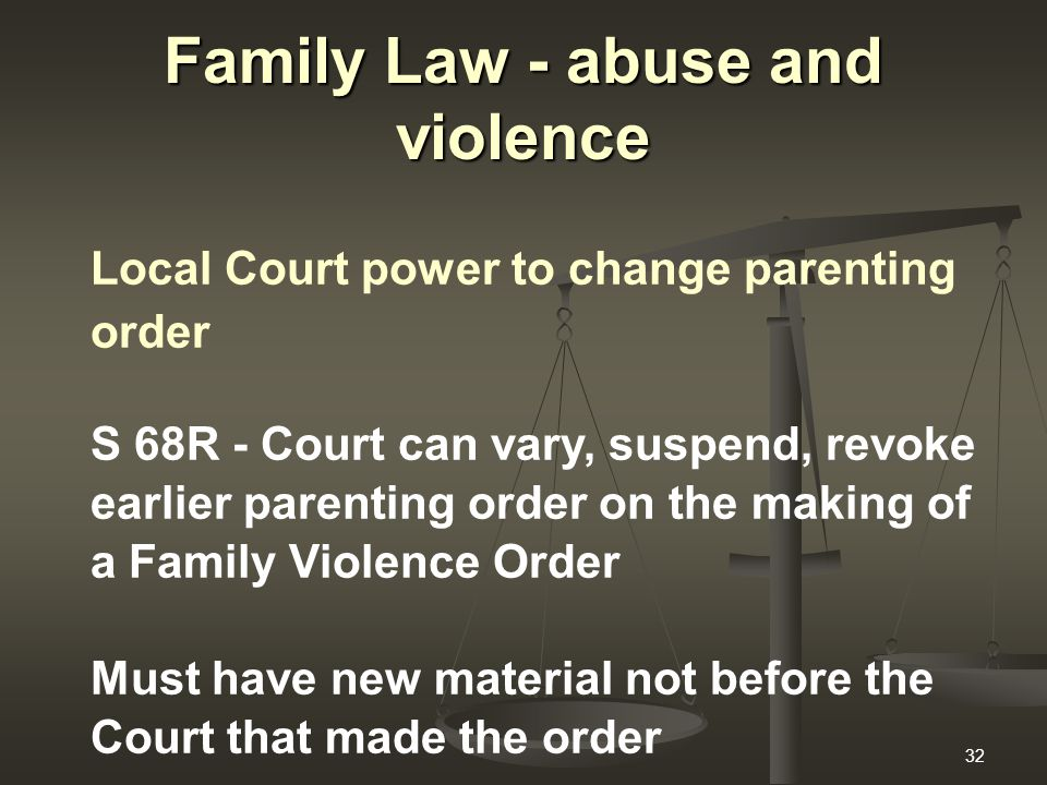 32 Family Law - abuse and violence Local Court power to change parenting order S 68R - Court can vary, suspend, revoke earlier parenting order on the making of a Family Violence Order Must have new material not before the Court that made the order