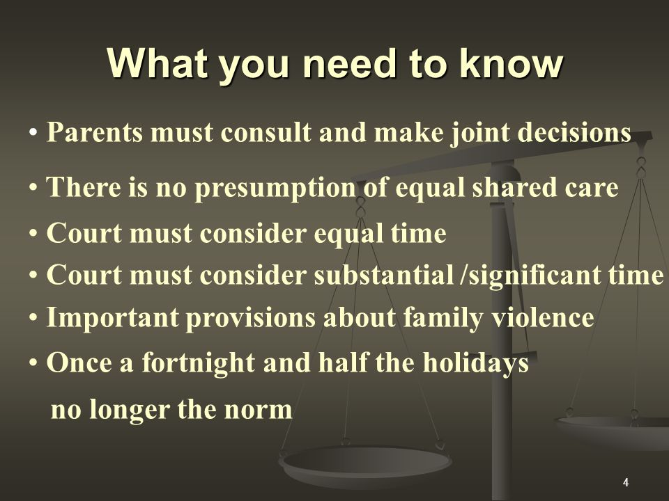 4 What you need to know Parents must consult and make joint decisions There is no presumption of equal shared care Court must consider equal time Court must consider substantial /significant time Important provisions about family violence Once a fortnight and half the holidays no longer the norm