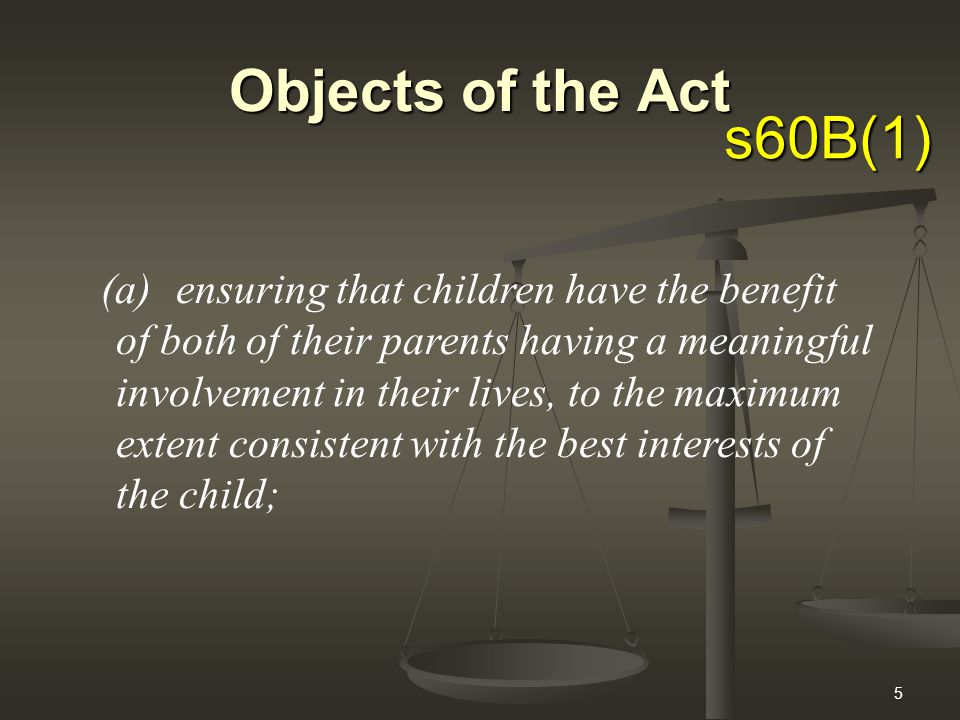5 Objects of the Act (a)ensuring that children have the benefit of both of their parents having a meaningful involvement in their lives, to the maximum extent consistent with the best interests of the child; s60B(1)