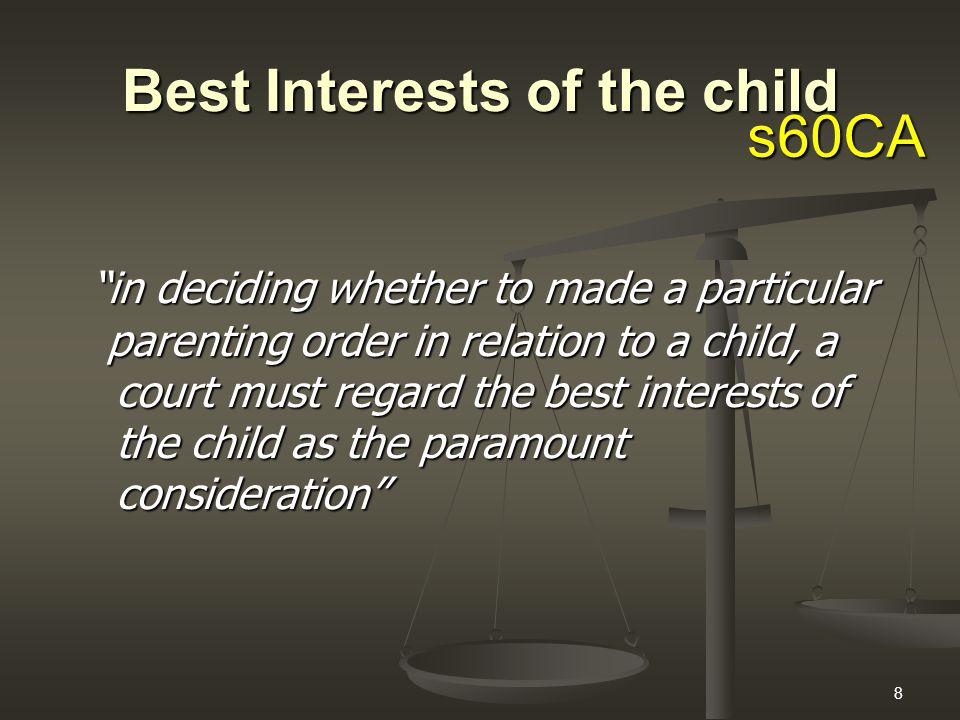 8 Best Interests of the child in deciding whether to made a particular parenting order in relation to a child, a court must regard the best interests of the child as the paramount consideration parenting order in relation to a child, a court must regard the best interests of the child as the paramount consideration s60CA