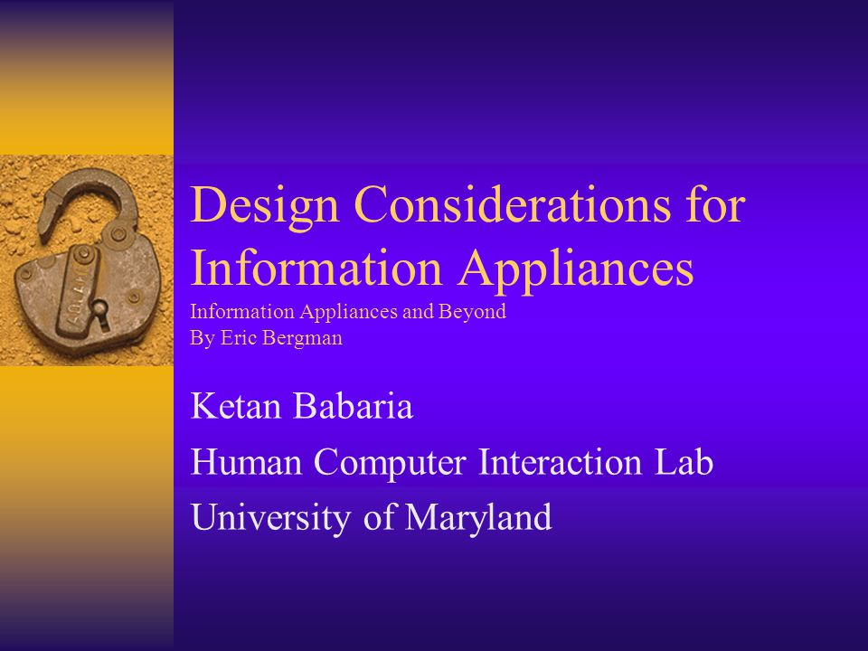 Design Considerations for Information Appliances Information Appliances and Beyond By Eric Bergman Ketan Babaria Human Computer Interaction Lab University of Maryland