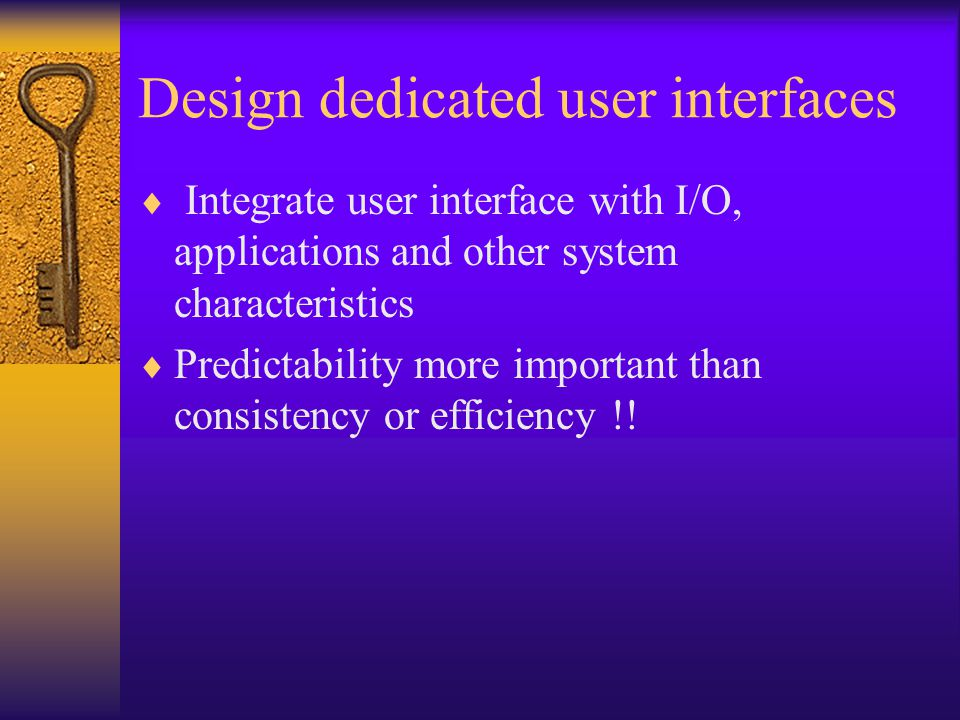 Design dedicated user interfaces  Integrate user interface with I/O, applications and other system characteristics  Predictability more important than consistency or efficiency !!