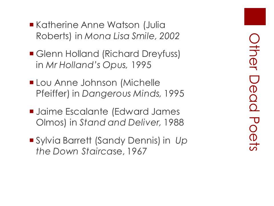 Other Dead Poets  Katherine Anne Watson (JuliaRoberts) in Mona Lisa Smile, 2002  Glenn Holland (Richard Dreyfuss)in Mr Holland's Opus, 1995  Lou An