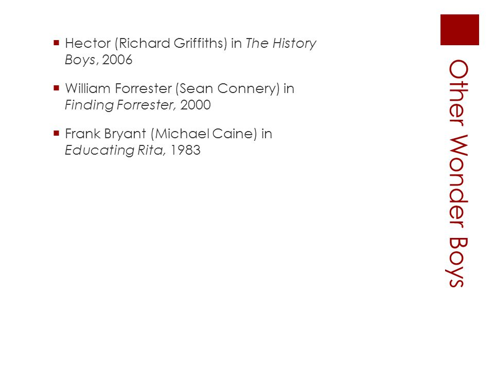 Other Wonder Boys  Hector (Richard Griffiths) in The History Boys, 2006  William Forrester (Sean Connery) inFinding Forrester, 2000  Frank Bryant (Michael Caine) inEducating Rita, 1983