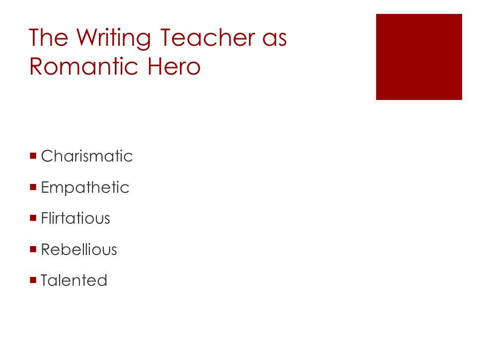 The Writing Teacher as Romantic Hero  Charismatic  Empathetic  Flirtatious  Rebellious  Talented
