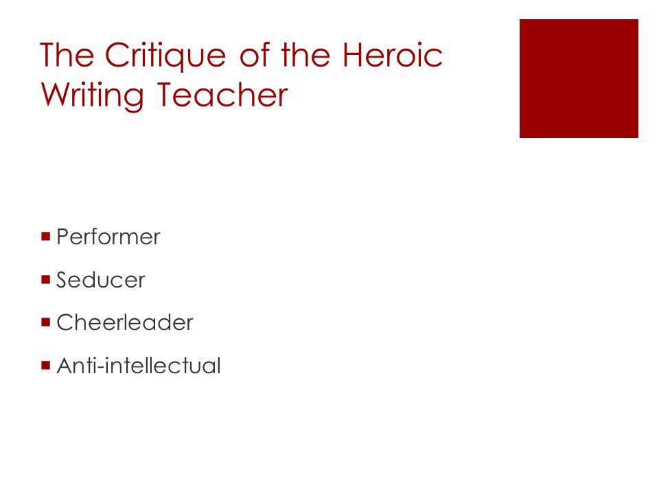 The Critique of the Heroic Writing Teacher  Performer  Seducer  Cheerleader  Anti-intellectual