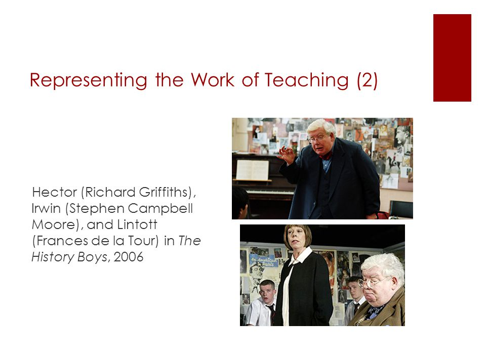 Representing the Work of Teaching (2) Hector (Richard Griffiths), Irwin (Stephen Campbell Moore), and Lintott (Frances de la Tour) in The History Boys, 2006