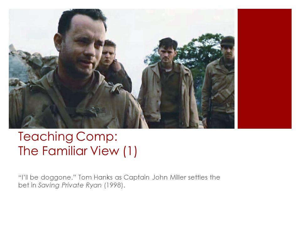 Teaching Comp: The Familiar View (1) I'll be doggone. Tom Hanks as Captain John Miller settles the bet in Saving Private Ryan (1998).