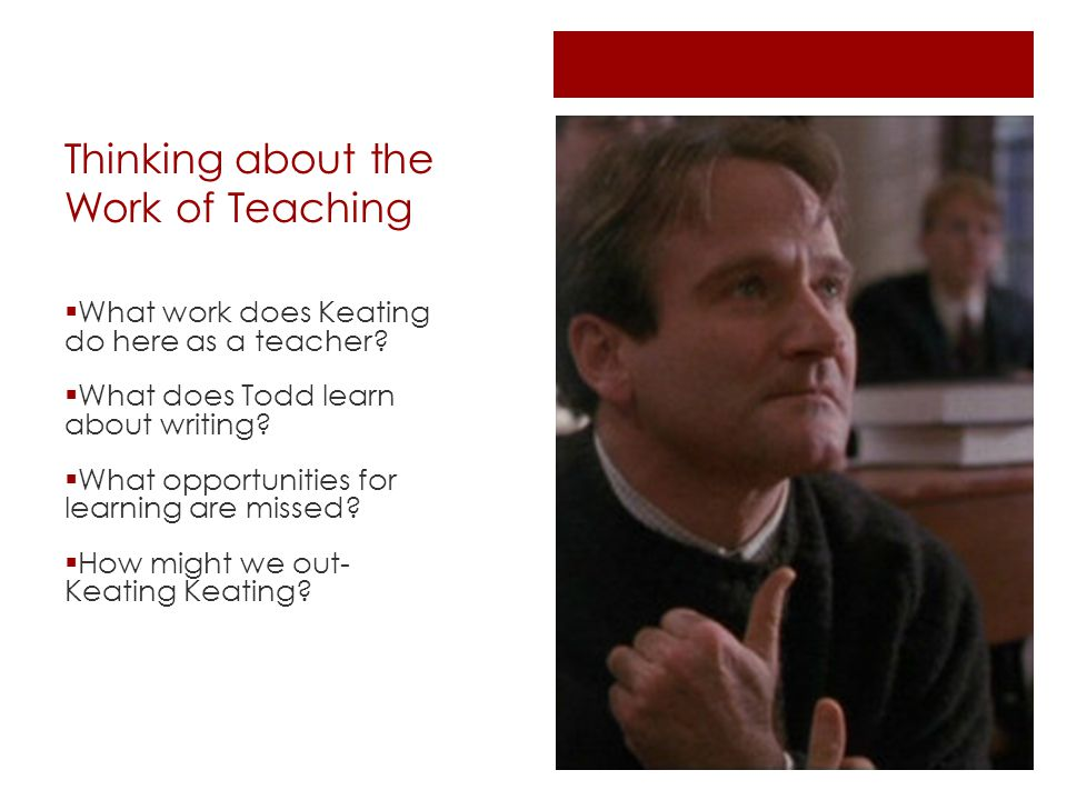 Thinking about the Work of Teaching  What work does Keating do here as a teacher.