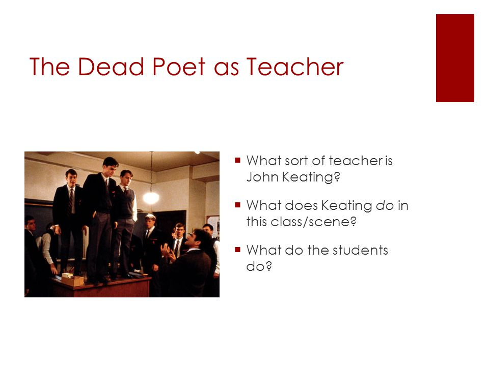 The Dead Poet as Teacher  What sort of teacher is John Keating?  What does Keating do in this class/scene?  What do the students do?