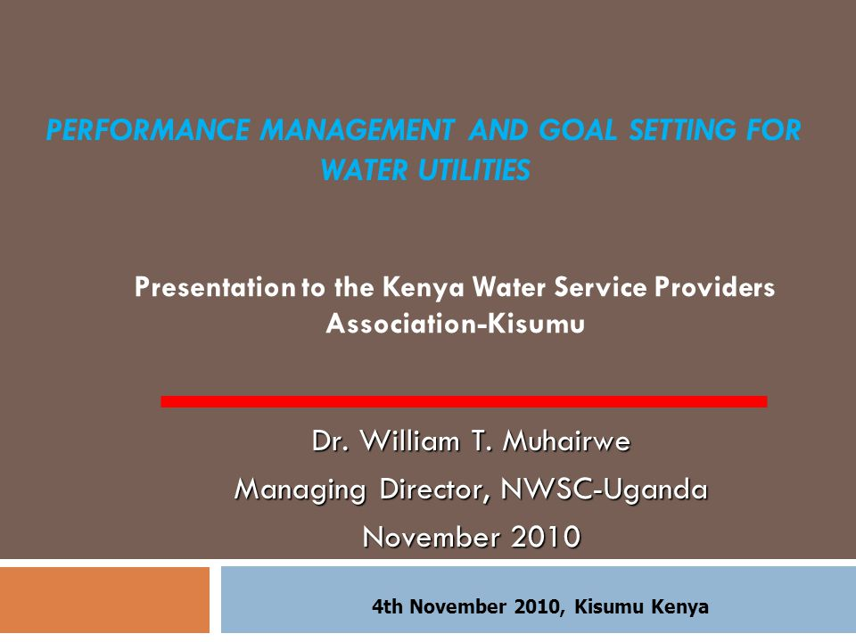 PERFORMANCE MANAGEMENT AND GOAL SETTING FOR WATER UTILITIES Presentation to the Kenya Water Service Providers Association-Kisumu Dr.