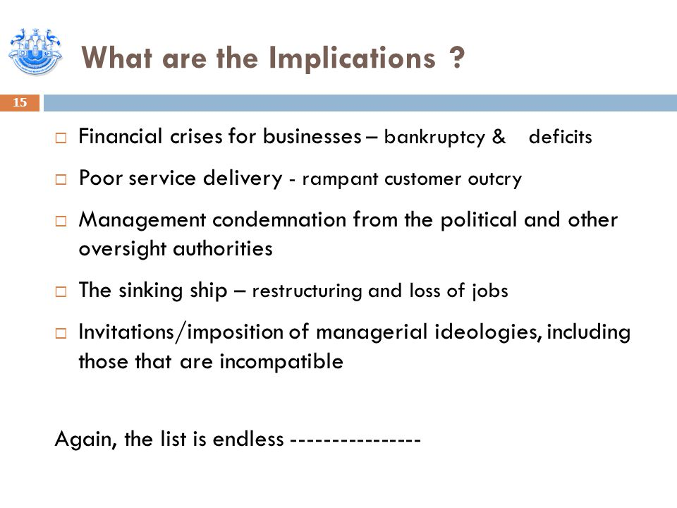 What are the Implications ? 15  Financial crises for businesses – bankruptcy & deficits  Poor service delivery - rampant customer outcry  Managemen