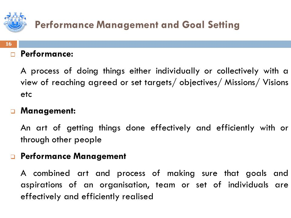 Performance Management and Goal Setting 16  Performance: A process of doing things either individually or collectively with a view of reaching agreed