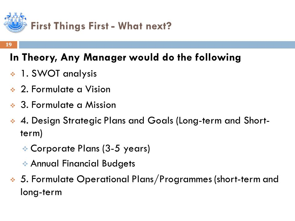 First Things First - What next. 19 In Theory, Any Manager would do the following  1.