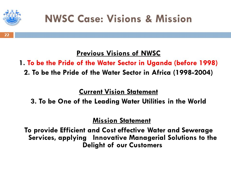 NWSC Case: Visions & Mission Previous Visions of NWSC 1. To be the Pride of the Water Sector in Uganda (before 1998) 2. To be the Pride of the Water S