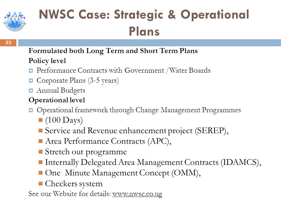 NWSC Case: Strategic & Operational Plans 23 Formulated both Long Term and Short Term Plans Policy level  Performance Contracts with Government /Water