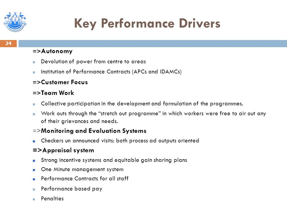 Key Performance Drivers 24 => Autonomy ■ Devolution of power from centre to areas ■ Institution of Performance Contracts (APCs and IDAMCs) => Customer