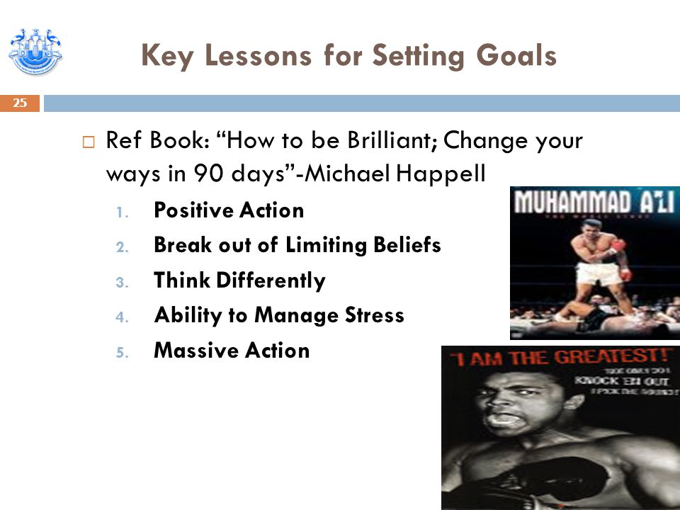 """Key Lessons for Setting Goals 25  Ref Book: """"How to be Brilliant; Change your ways in 90 days""""-Michael Happell 1. Positive Action 2. Break out of Lim"""
