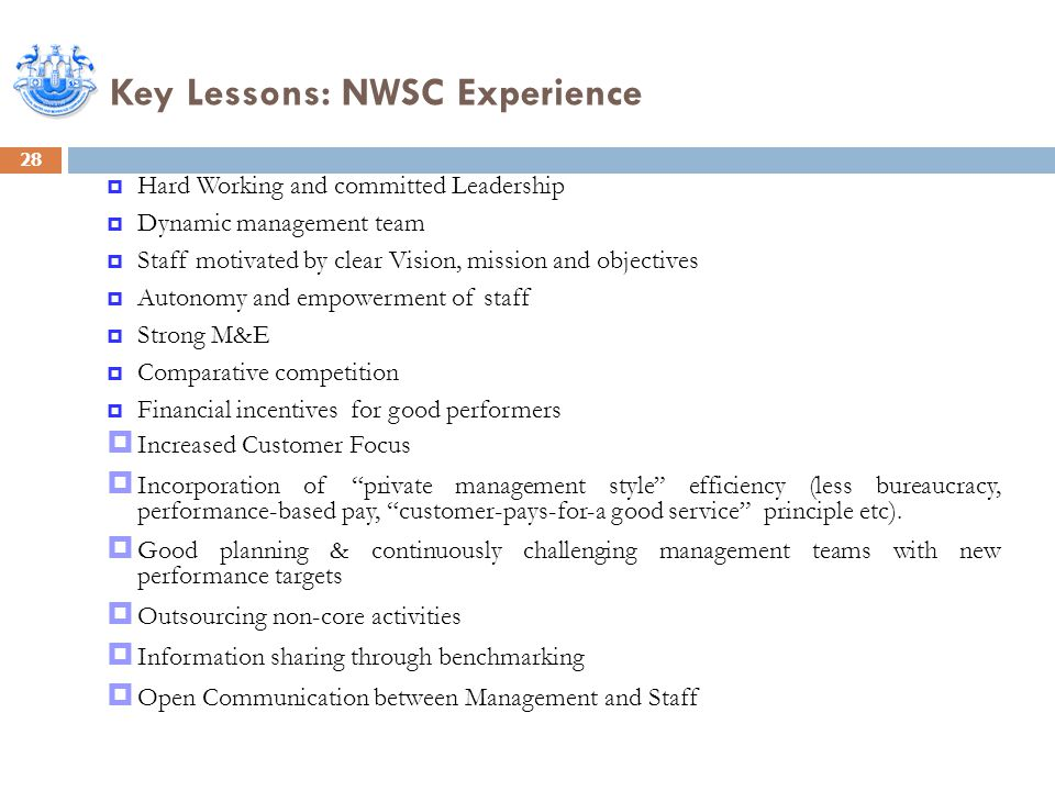 Key Lessons: NWSC Experience 28  Hard Working and committed Leadership  Dynamic management team  Staff motivated by clear Vision, mission and objec