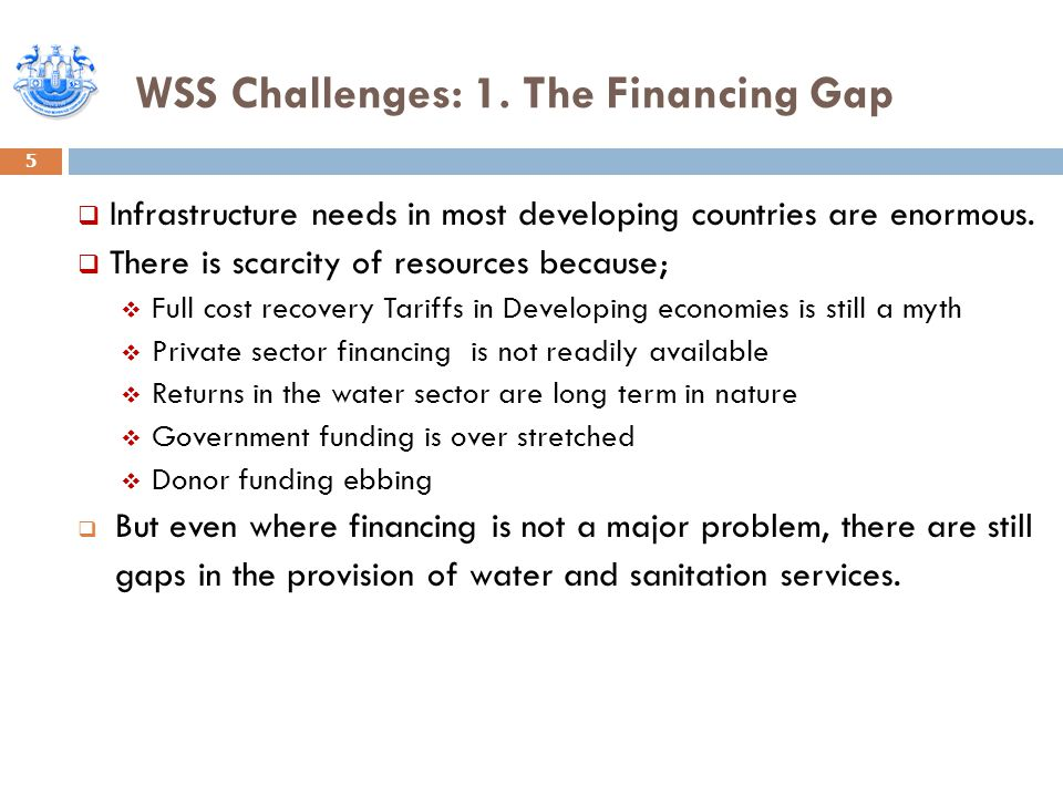 WSS Challenges: 1. The Financing Gap 5  Infrastructure needs in most developing countries are enormous.  There is scarcity of resources because;  F