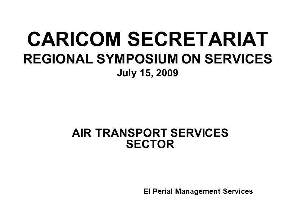 CARICOM SECRETARIAT REGIONAL SYMPOSIUM ON SERVICES July 15, 2009 AIR TRANSPORT SERVICES SECTOR El Perial Management Services