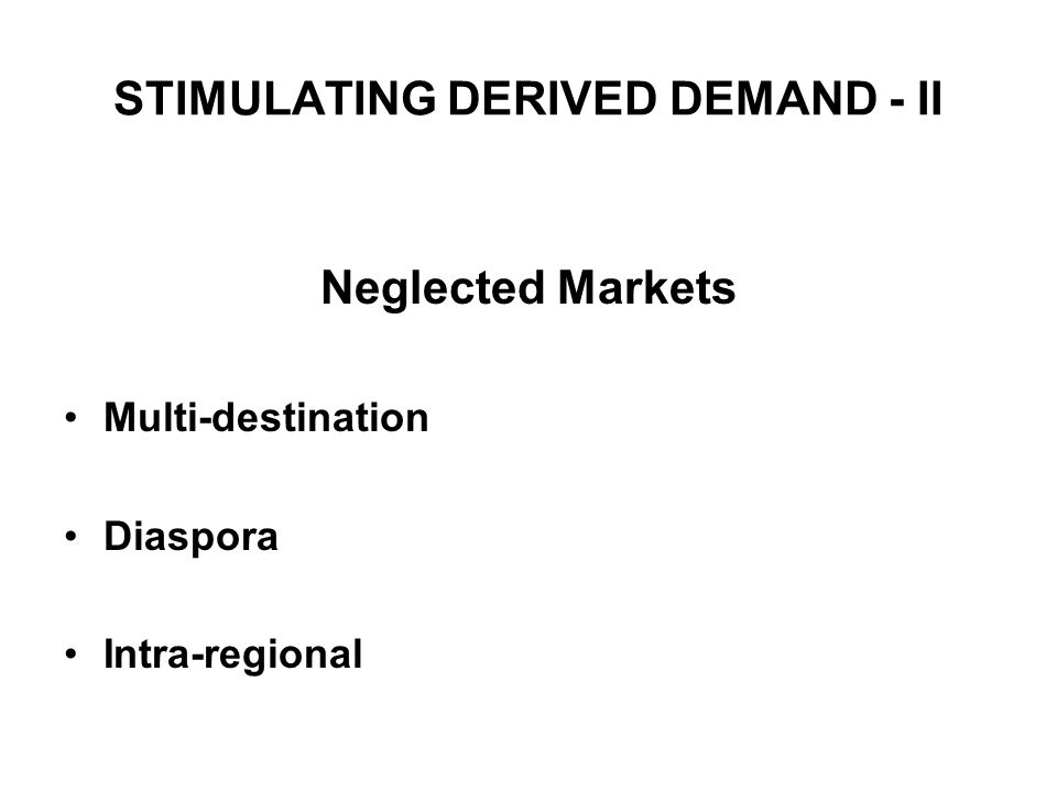 STIMULATING DERIVED DEMAND - II Neglected Markets Multi-destination Diaspora Intra-regional