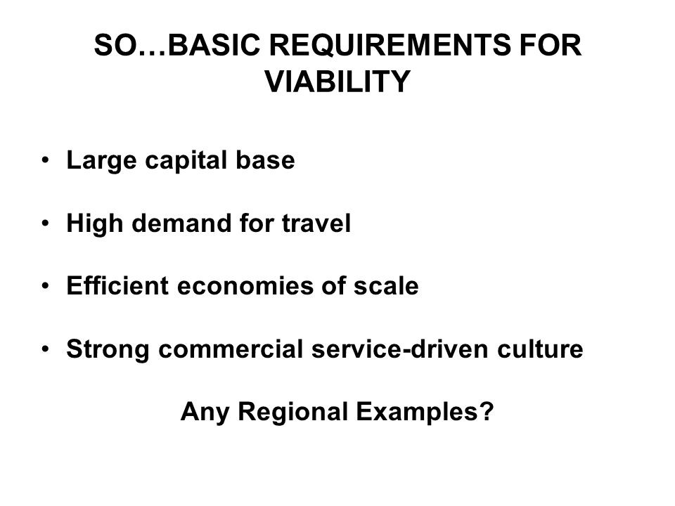 SO…BASIC REQUIREMENTS FOR VIABILITY Large capital base High demand for travel Efficient economies of scale Strong commercial service-driven culture Any Regional Examples