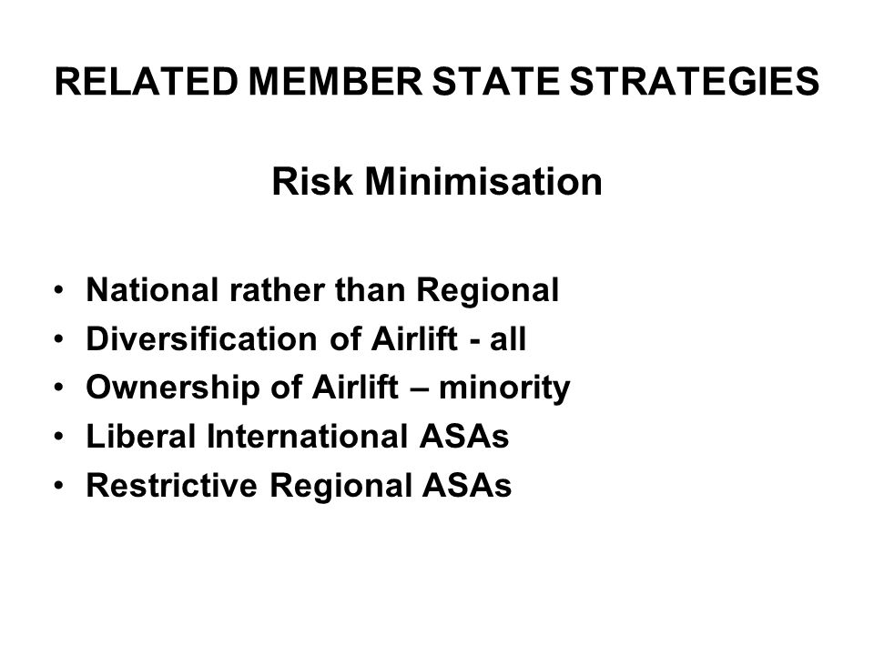 RELATED MEMBER STATE STRATEGIES Risk Minimisation National rather than Regional Diversification of Airlift - all Ownership of Airlift – minority Liberal International ASAs Restrictive Regional ASAs