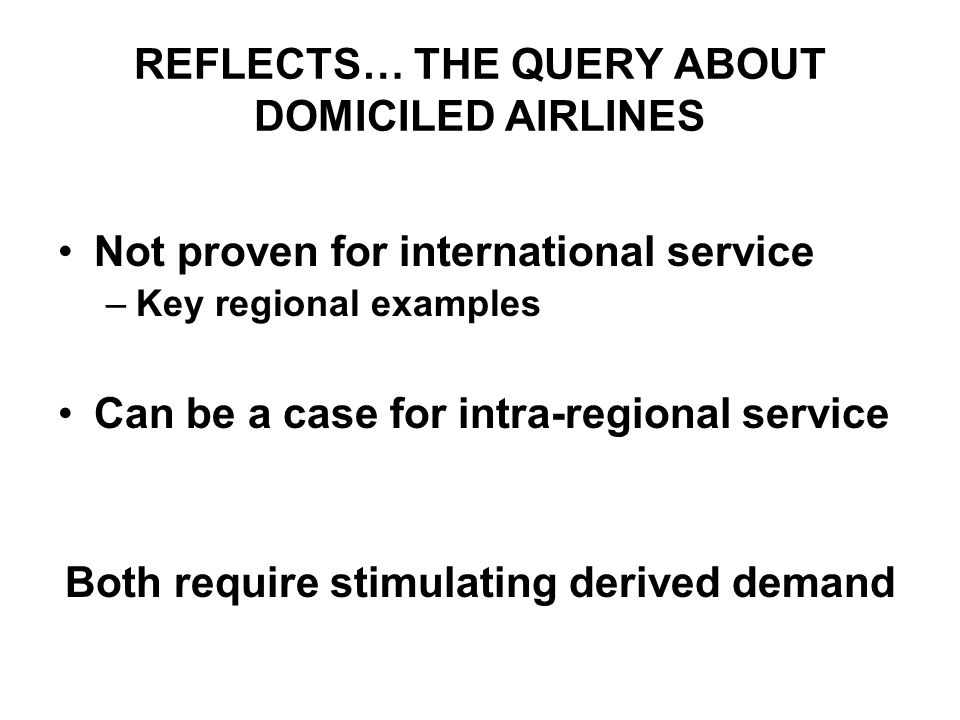 REFLECTS… THE QUERY ABOUT DOMICILED AIRLINES Not proven for international service –Key regional examples Can be a case for intra-regional service Both require stimulating derived demand