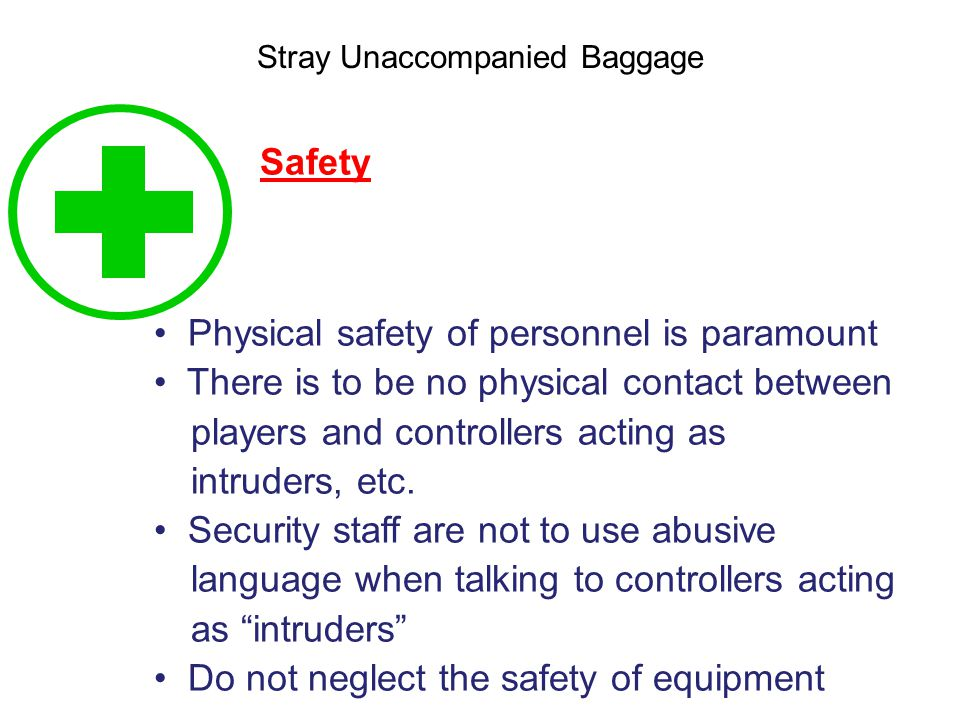Stray Unaccompanied Baggage Safety Physical safety of personnel is paramount There is to be no physical contact between players and controllers acting as intruders, etc.