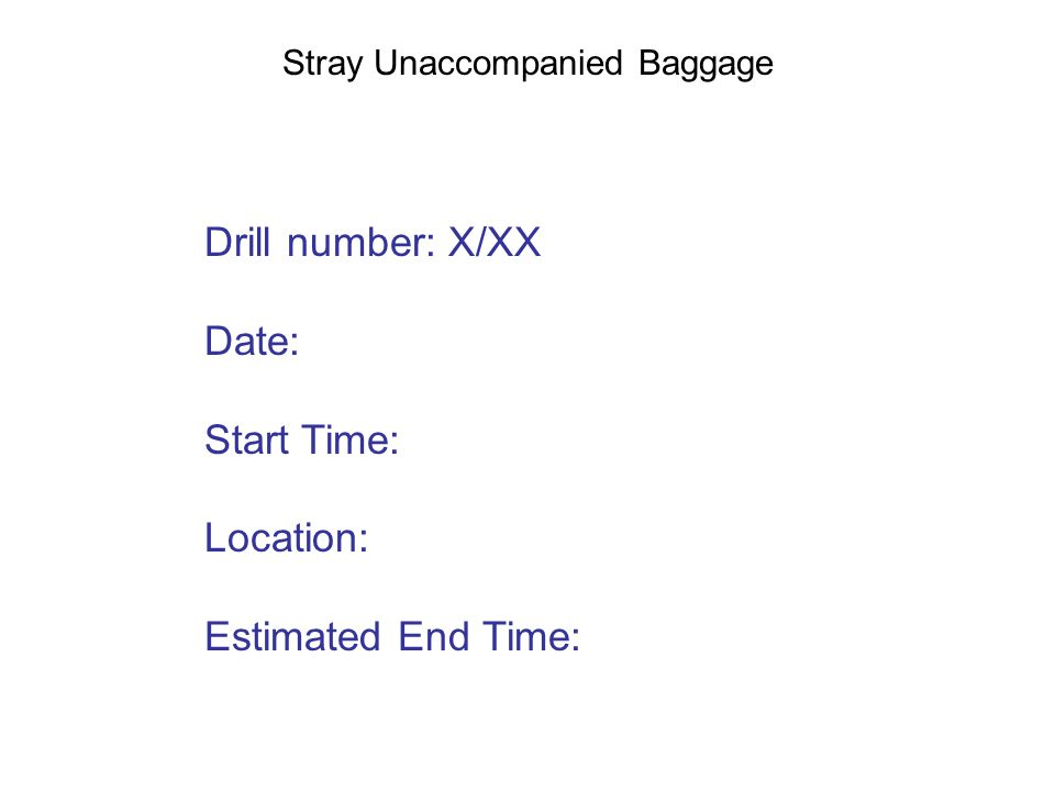 Stray Unaccompanied Baggage Drill number: X/XX Date: Start Time: Location: Estimated End Time: