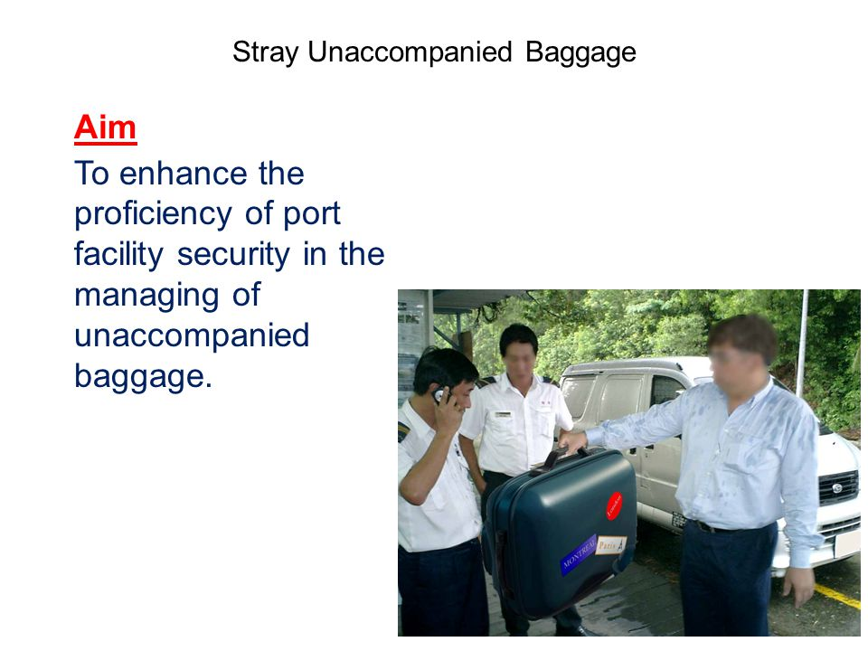 Stray Unaccompanied Baggage Objectives Security staff expected to detect the unaccompanied baggage within the time limit as specified in the PFSP Security staff to handle the stray baggage according to procedure in the PFSP.