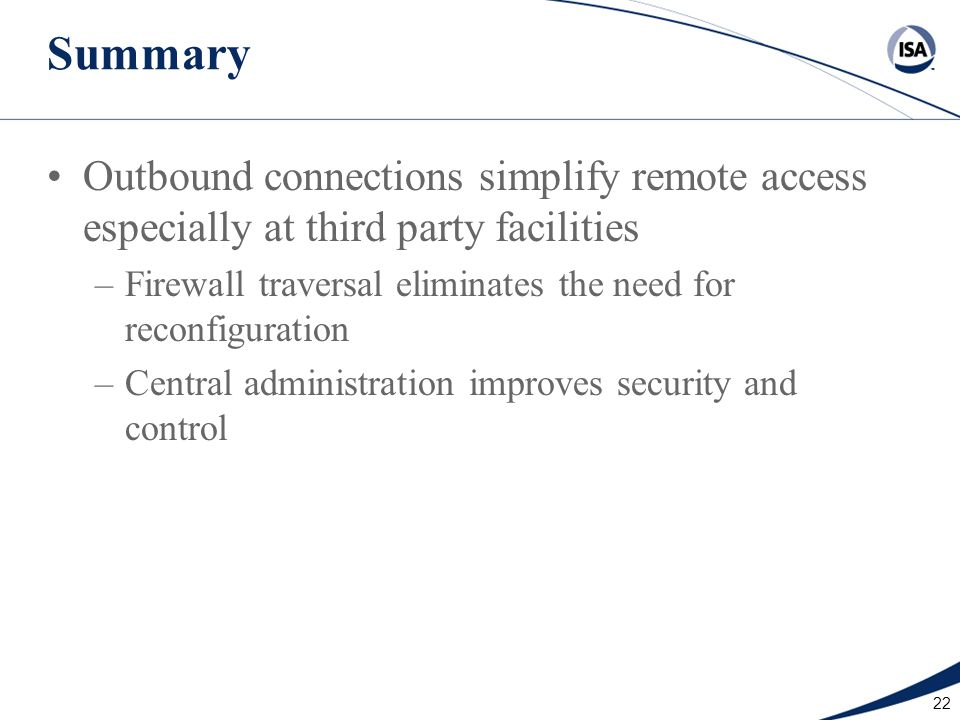22 Summary Outbound connections simplify remote access especially at third party facilities –Firewall traversal eliminates the need for reconfiguratio